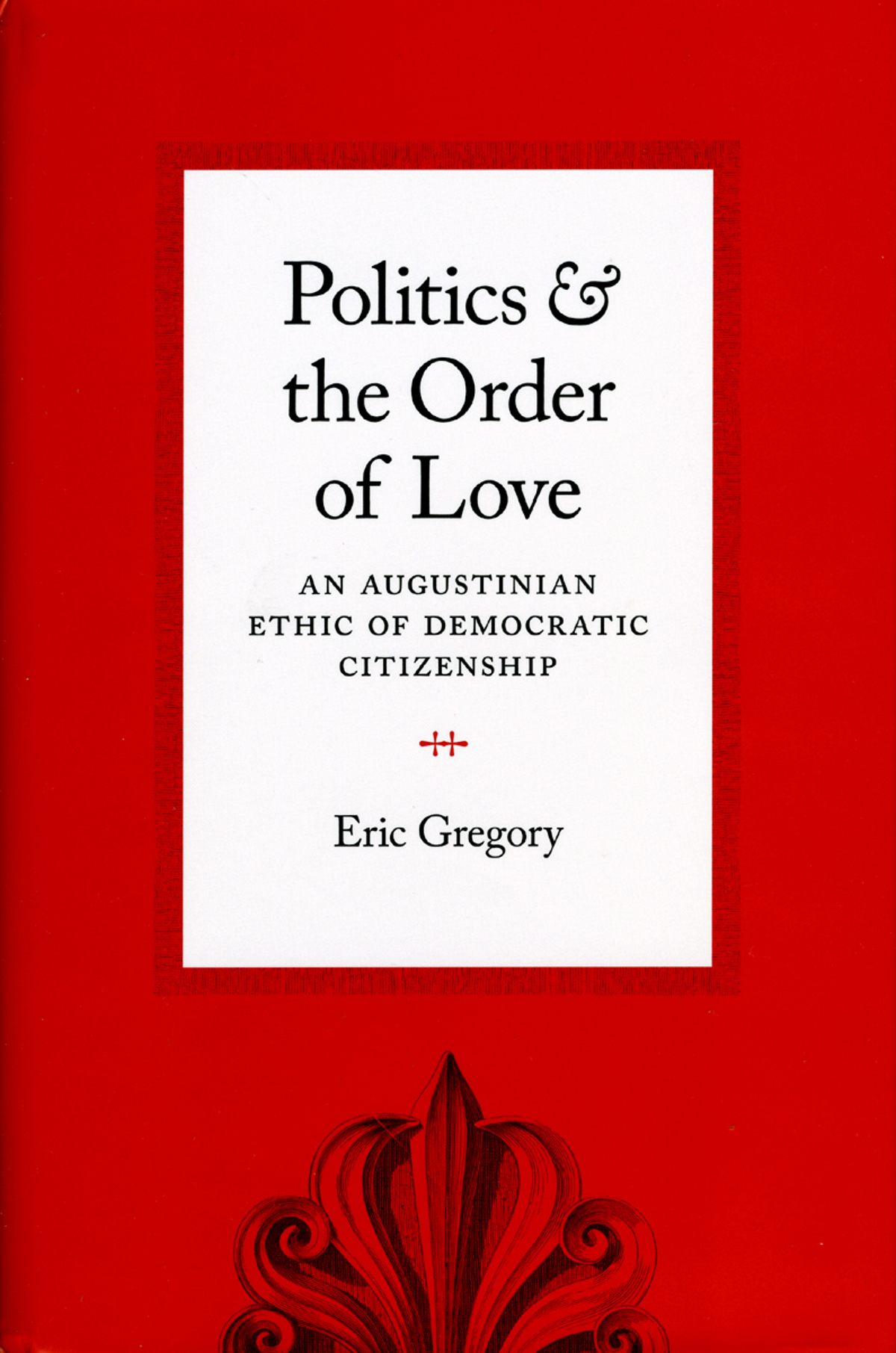 cover for Politics & The Order of Love: An Augustinian Ethic of Democratic Citizenship